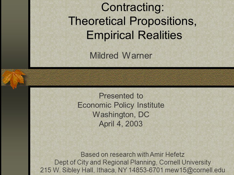 Contracting: Theoretical Propositions, Empirical Realities Mildred Warner Presented to Economic Policy Institute Washington, DC April 4, 2003 Based on research with Amir Hefetz Dept of City and Regional Planning, Cornell University 215 W.