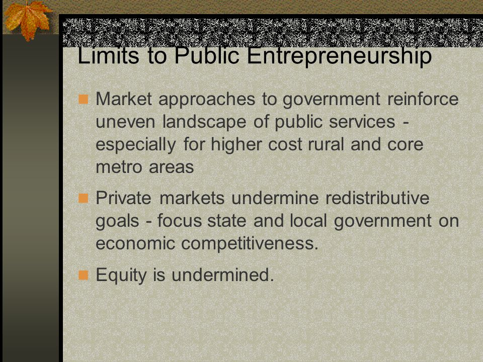 Limits to Public Entrepreneurship Market approaches to government reinforce uneven landscape of public services - especially for higher cost rural and core metro areas Private markets undermine redistributive goals - focus state and local government on economic competitiveness.