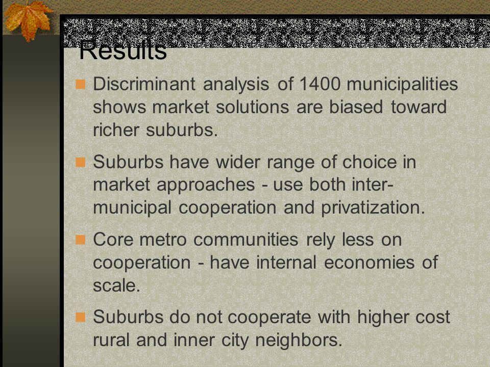 Results Discriminant analysis of 1400 municipalities shows market solutions are biased toward richer suburbs.