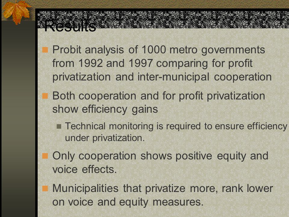 Results Probit analysis of 1000 metro governments from 1992 and 1997 comparing for profit privatization and inter-municipal cooperation Both cooperation and for profit privatization show efficiency gains Technical monitoring is required to ensure efficiency under privatization.