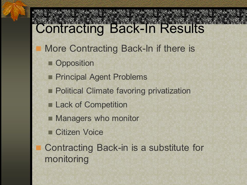 Contracting Back-In Results More Contracting Back-In if there is Opposition Principal Agent Problems Political Climate favoring privatization Lack of Competition Managers who monitor Citizen Voice Contracting Back-in is a substitute for monitoring