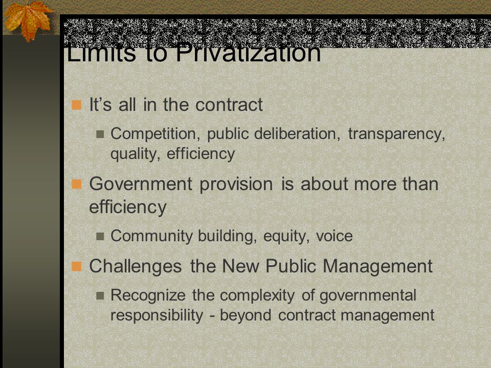 Limits to Privatization It's all in the contract Competition, public deliberation, transparency, quality, efficiency Government provision is about more than efficiency Community building, equity, voice Challenges the New Public Management Recognize the complexity of governmental responsibility - beyond contract management