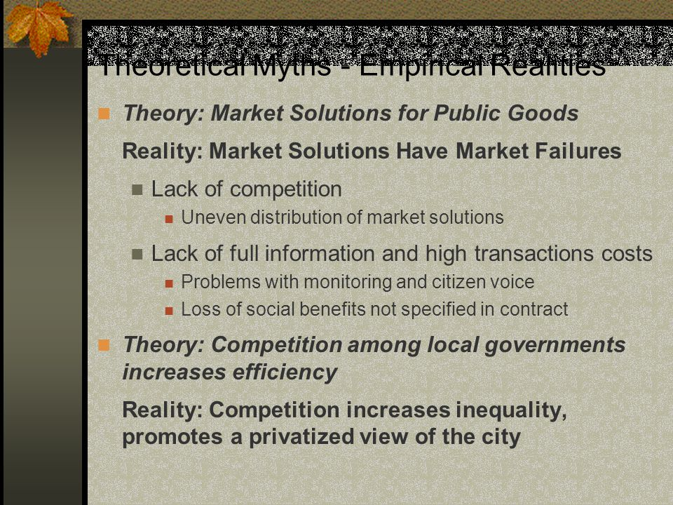 Theoretical Myths - Empirical Realities Theory: Market Solutions for Public Goods Reality: Market Solutions Have Market Failures Lack of competition Uneven distribution of market solutions Lack of full information and high transactions costs Problems with monitoring and citizen voice Loss of social benefits not specified in contract Theory: Competition among local governments increases efficiency Reality: Competition increases inequality, promotes a privatized view of the city