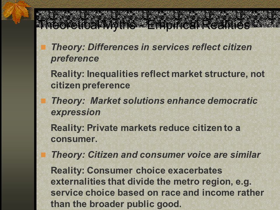 Theoretical Myths - Empirical Realities Theory: Differences in services reflect citizen preference Reality: Inequalities reflect market structure, not citizen preference Theory: Market solutions enhance democratic expression Reality: Private markets reduce citizen to a consumer.