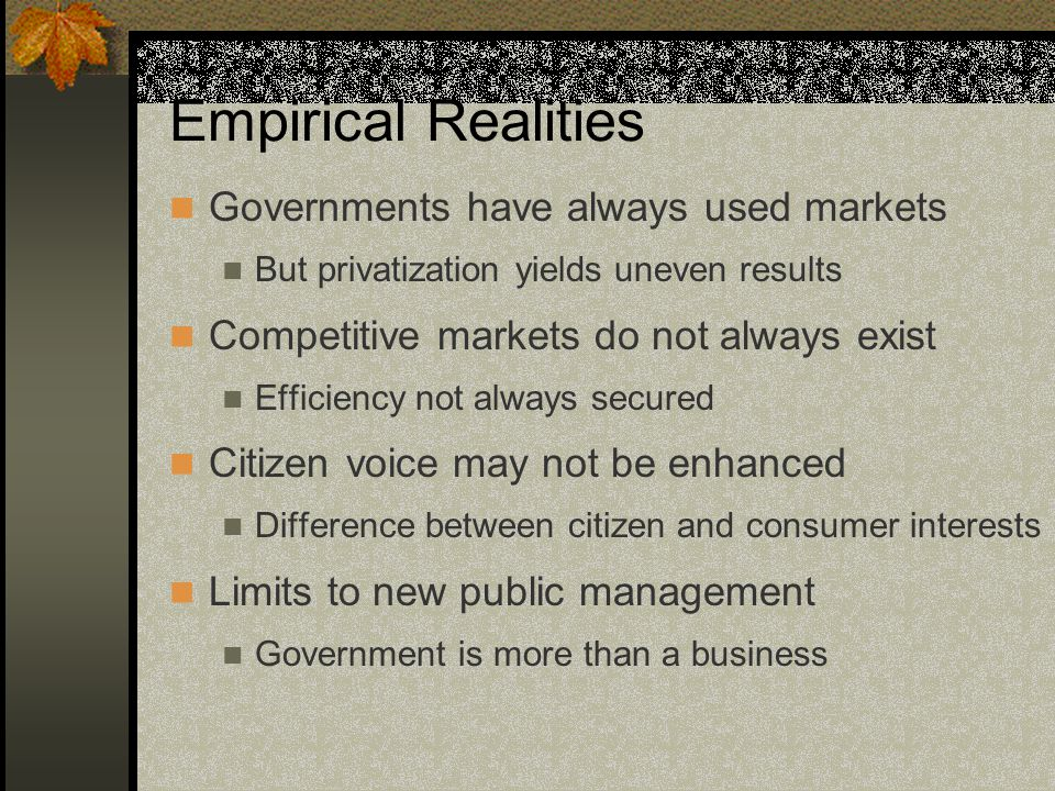 Empirical Realities Governments have always used markets But privatization yields uneven results Competitive markets do not always exist Efficiency not always secured Citizen voice may not be enhanced Difference between citizen and consumer interests Limits to new public management Government is more than a business