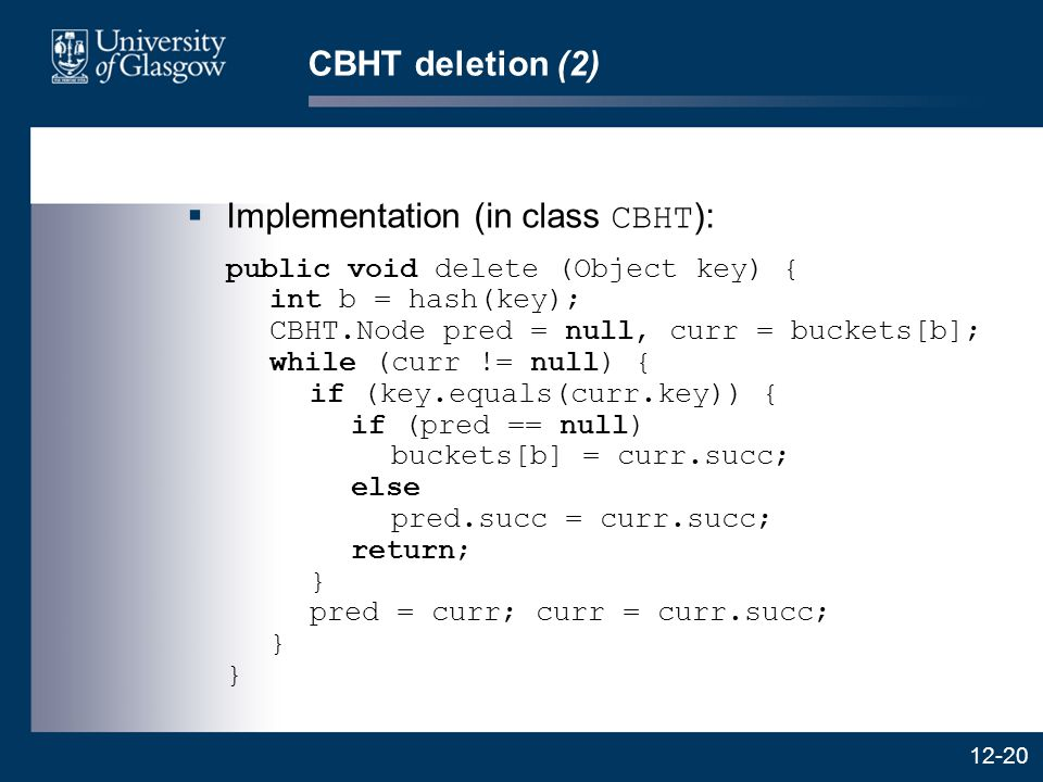 12-20 CBHT deletion (2)  Implementation (in class CBHT ): public void delete (Object key) { int b = hash(key); CBHT.Node pred = null, curr = buckets[b]; while (curr != null) { if (key.equals(curr.key)) { if (pred == null) buckets[b] = curr.succ; else pred.succ = curr.succ; return; } pred = curr; curr = curr.succ; } }