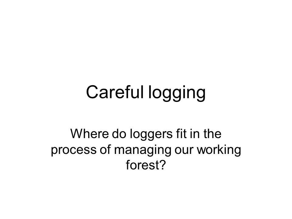 Careful logging Where do loggers fit in the process of managing our working forest?