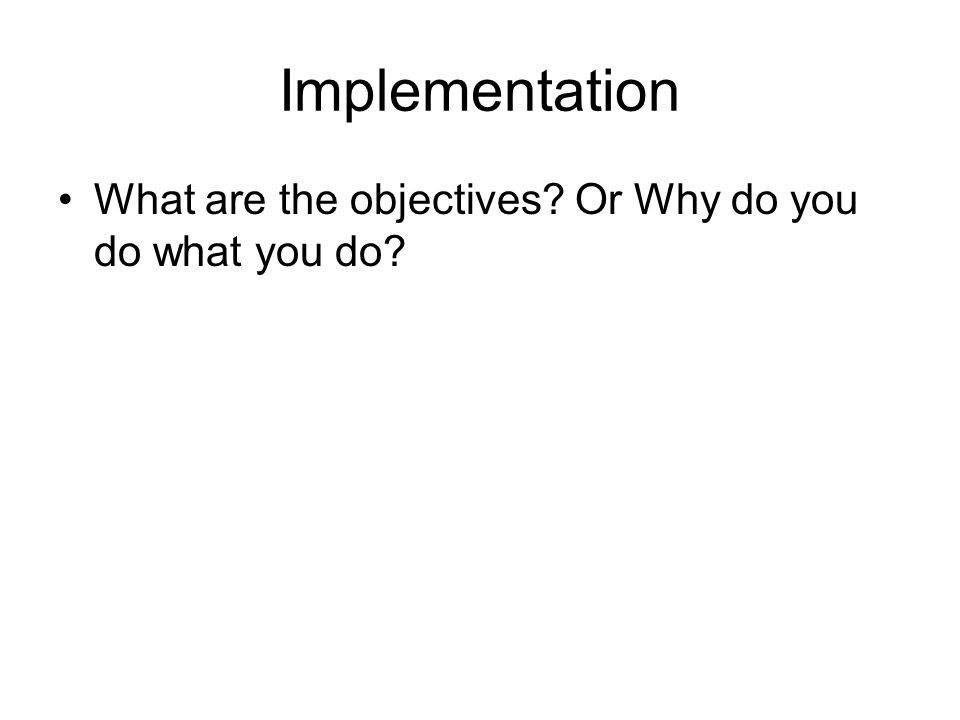 Implementation What are the objectives? Or Why do you do what you do?