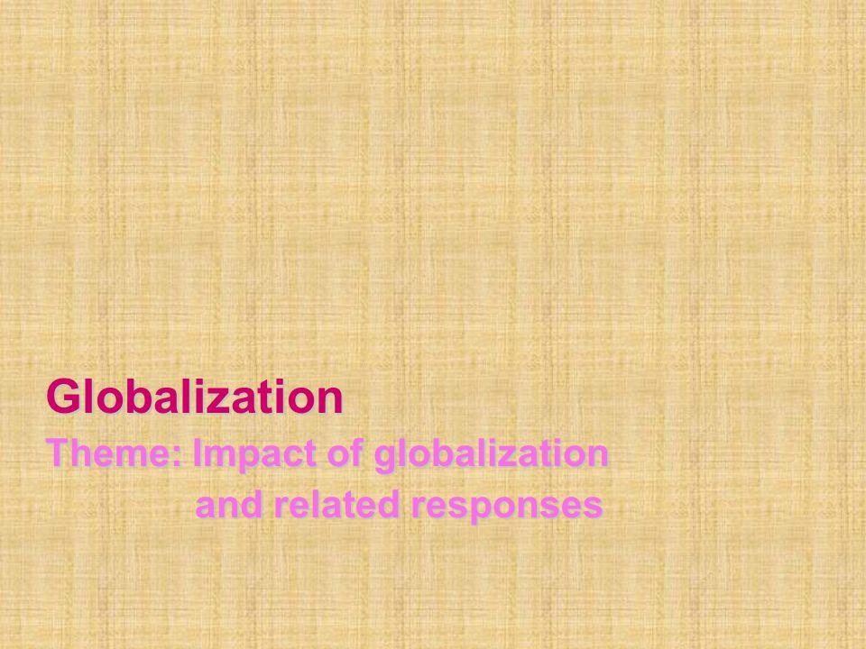 Globalization Theme: Impact of globalization and related responses and related responses