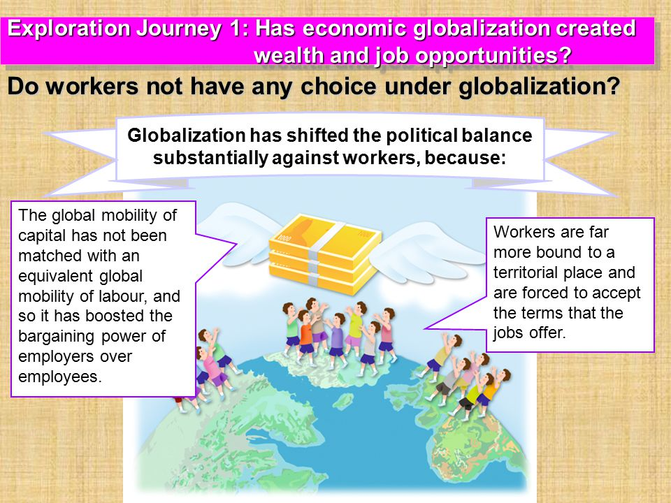 Globalization has shifted the political balance substantially against workers, because: The global mobility of capital has not been matched with an equivalent global mobility of labour, and so it has boosted the bargaining power of employers over employees.