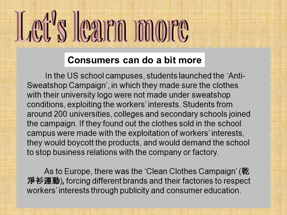In the US school campuses, students launched the 'Anti- Sweatshop Campaign', in which they made sure the clothes with their university logo were not made under sweatshop conditions, exploiting the workers' interests.