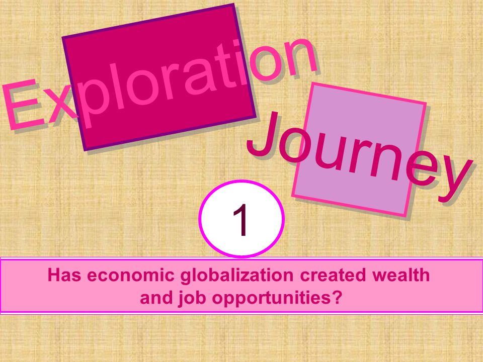 Has economic globalization created wealth and job opportunities? 1 Exploration Journey