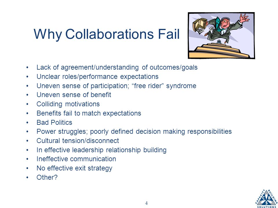 4 Why Collaborations Fail Lack of agreement/understanding of outcomes/goals Unclear roles/performance expectations Uneven sense of participation; free rider syndrome Uneven sense of benefit Colliding motivations Benefits fail to match expectations Bad Politics Power struggles; poorly defined decision making responsibilities Cultural tension/disconnect In effective leadership relationship building Ineffective communication No effective exit strategy Other