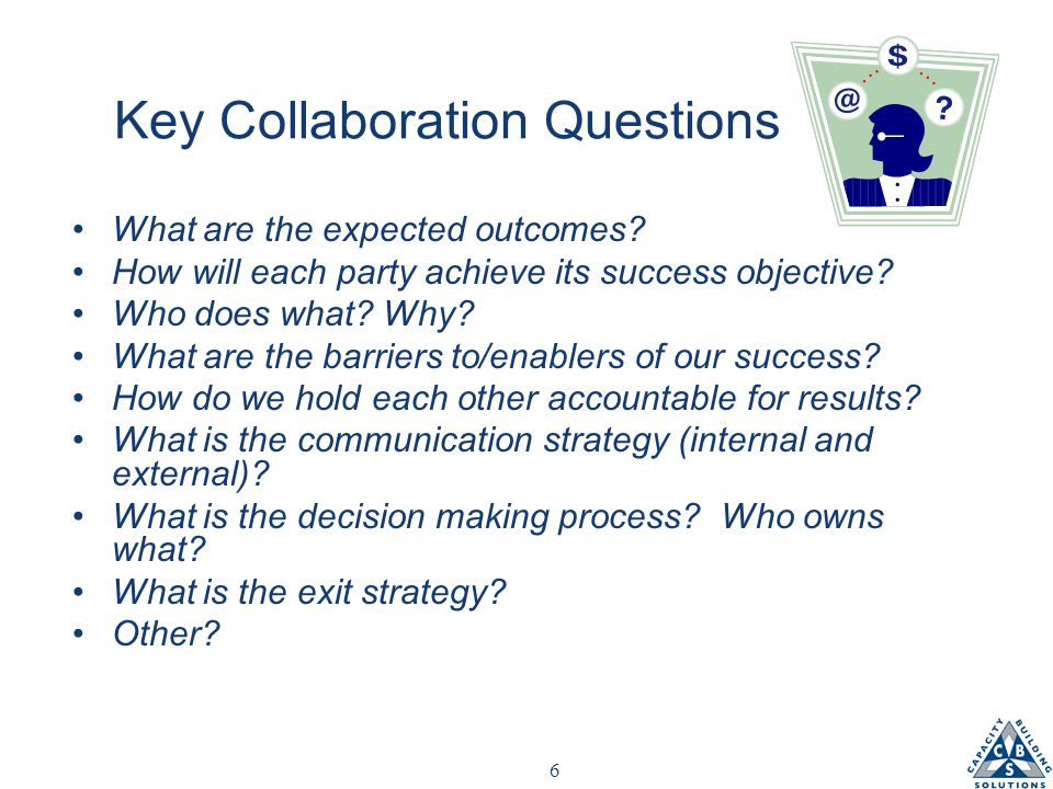 6 Key Collaboration Questions What are the expected outcomes.