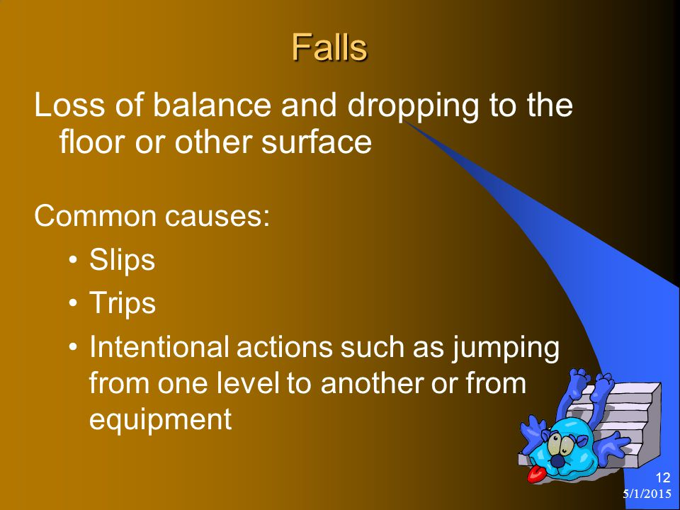 5/1/2015 12 Falls Loss of balance and dropping to the floor or other surface Common causes: Slips Trips Intentional actions such as jumping from one level to another or from equipment