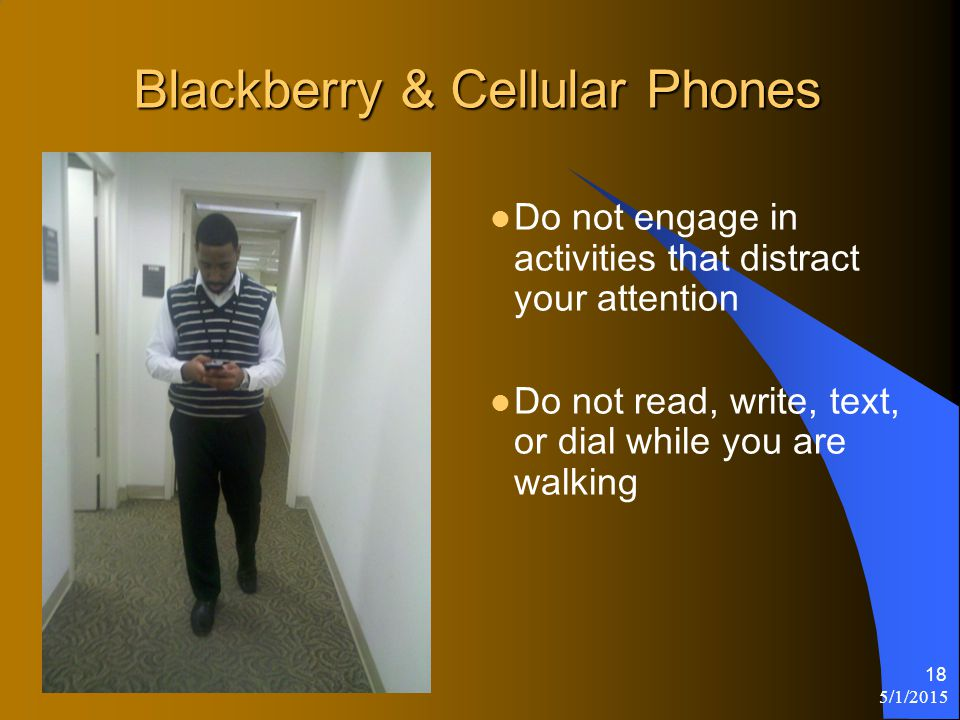 5/1/2015 18 Do not engage in activities that distract your attention Do not read, write, text, or dial while you are walking Blackberry & Cellular Phones