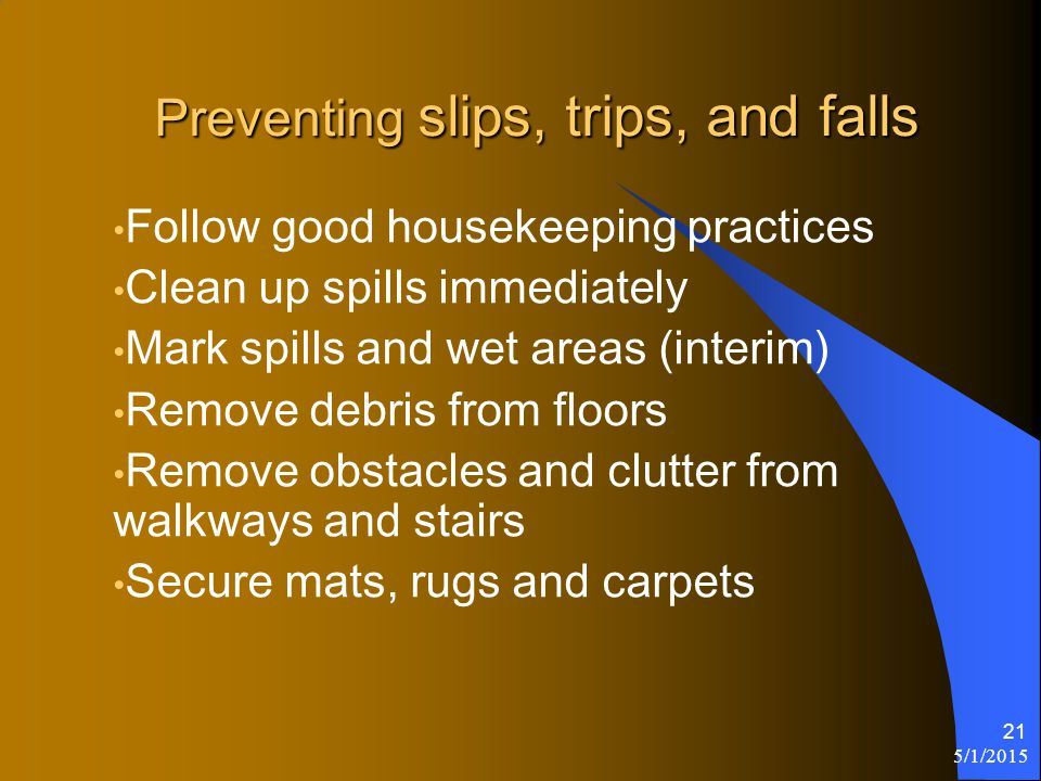 5/1/2015 21 Preventing slips, trips, and falls Follow good housekeeping practices Clean up spills immediately Mark spills and wet areas (interim) Remove debris from floors Remove obstacles and clutter from walkways and stairs Secure mats, rugs and carpets