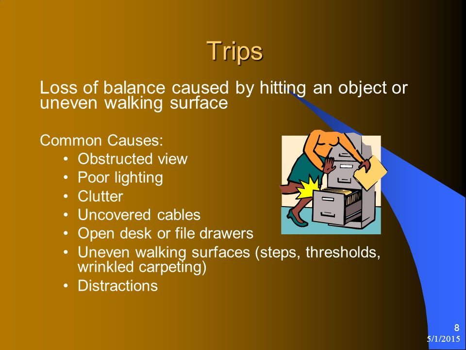 5/1/2015 8 Trips Loss of balance caused by hitting an object or uneven walking surface Common Causes: Obstructed view Poor lighting Clutter Uncovered cables Open desk or file drawers Uneven walking surfaces (steps, thresholds, wrinkled carpeting) Distractions