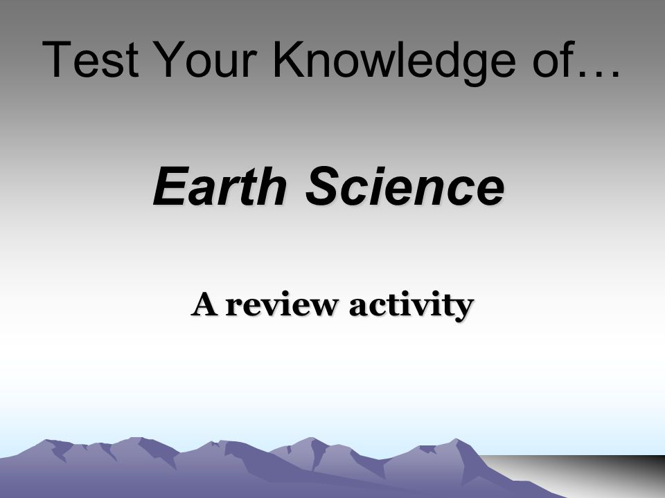 Test Your Knowledge of… A review activity Earth Science