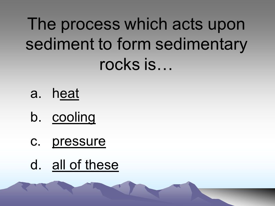 The process which acts upon sediment to form sedimentary rocks is… a.heateat b.coolingcooling c.pressurepressure d.all of theseall of these