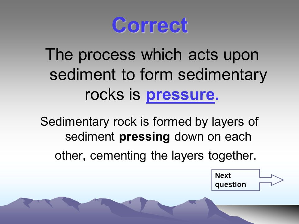 The process which acts upon sediment to form sedimentary rocks is pressure.