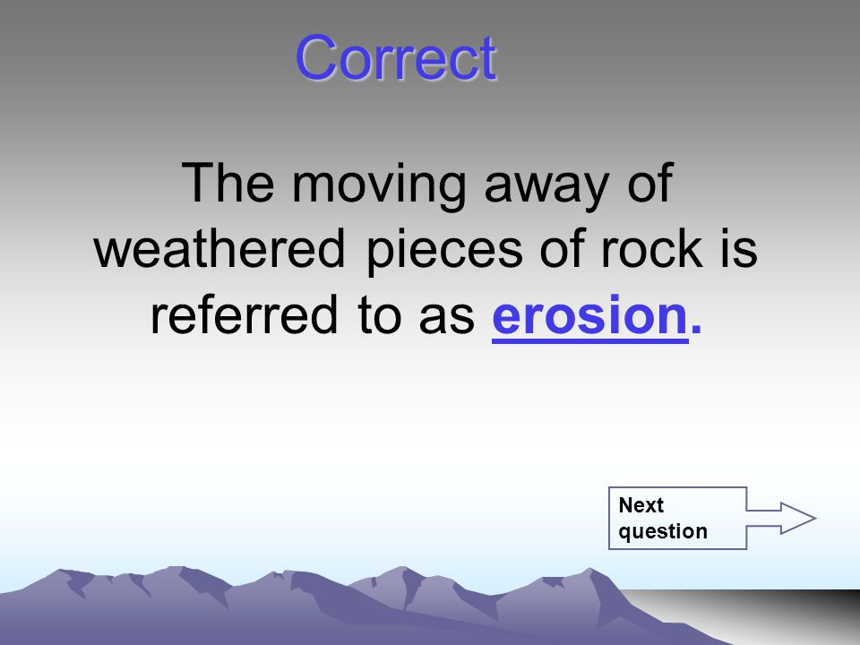 The moving away of weathered pieces of rock is referred to as erosion. Correct Next question
