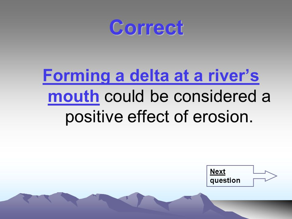 Correct Forming a delta at a river's mouth could be considered a positive effect of erosion.