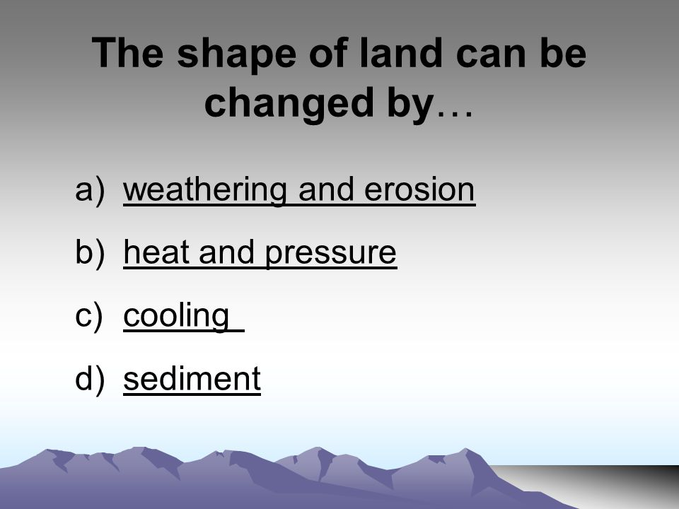 The shape of land can be changed by… a)weathering and erosionweathering and erosion b)heat and pressureheat and pressure c)coolingcooling d)sedimentsediment
