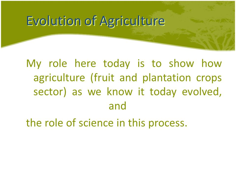 Evolution of Agriculture My role here today is to show how agriculture (fruit and plantation crops sector) as we know it today evolved, and the role of science in this process.