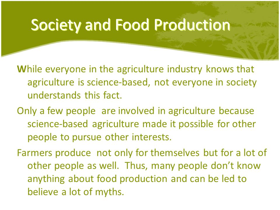 Society and Food Production While everyone in the agriculture industry knows that agriculture is science-based, not everyone in society understands this fact.