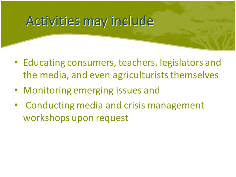 Activities may include Educating consumers, teachers, legislators and the media, and even agriculturists themselves Monitoring emerging issues and Conducting media and crisis management workshops upon request
