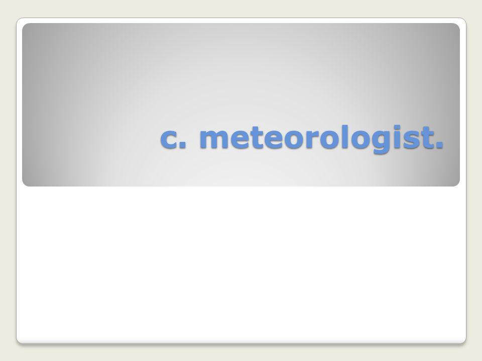 c. meteorologist.
