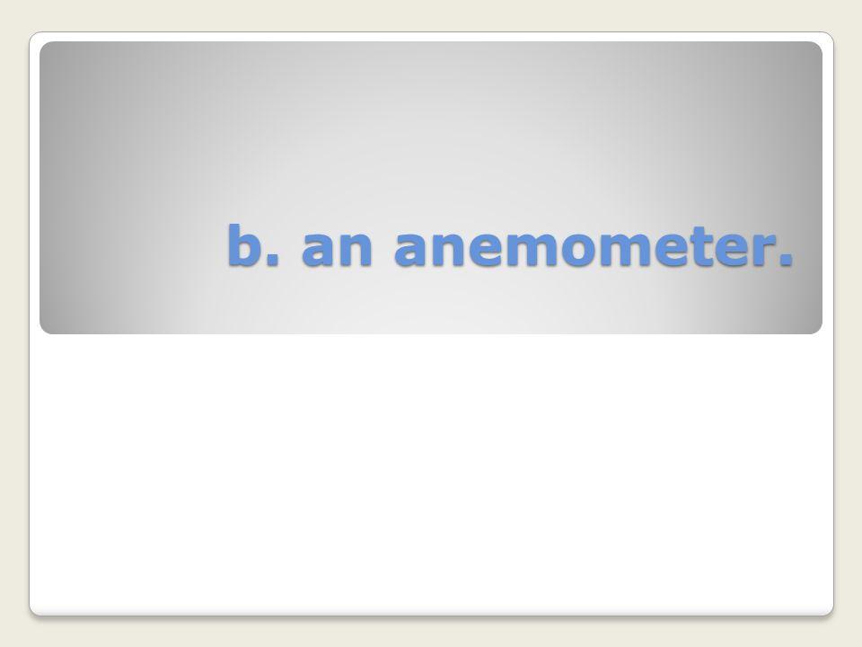 b. an anemometer.