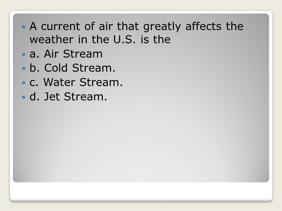 A current of air that greatly affects the weather in the U.S. is the a. Air Stream b. Cold Stream. c. Water Stream. d. Jet Stream.