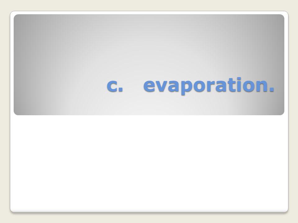 c. evaporation.