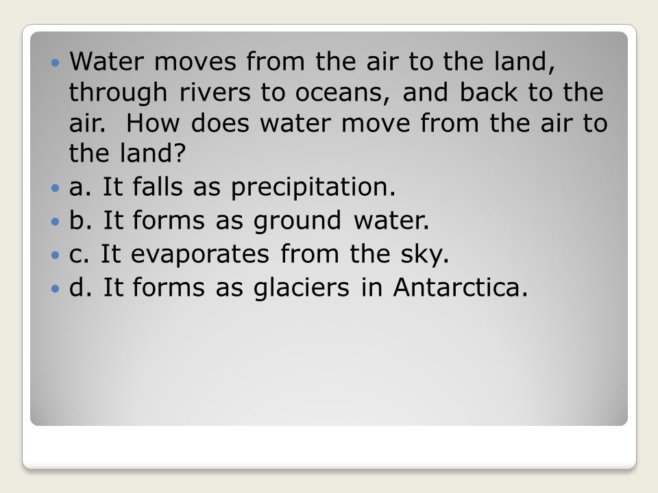 Water moves from the air to the land, through rivers to oceans, and back to the air. How does water move from the air to the land? a. It falls as prec