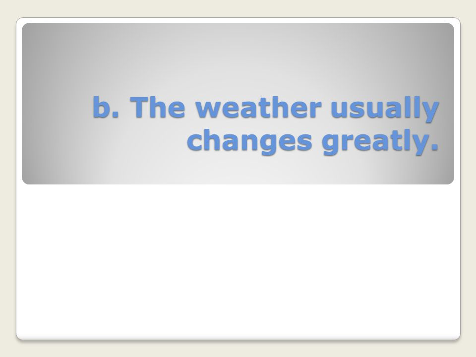 b. The weather usually changes greatly.
