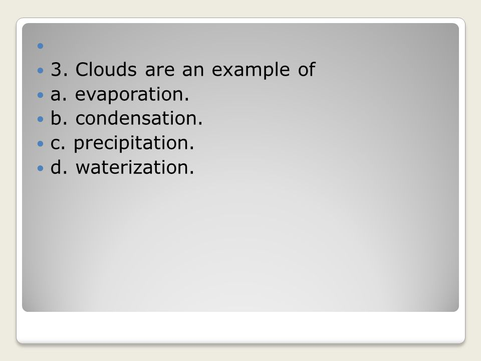 3. Clouds are an example of a. evaporation. b. condensation. c. precipitation. d. waterization.