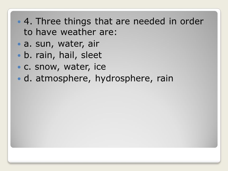 4. Three things that are needed in order to have weather are: a. sun, water, air b. rain, hail, sleet c. snow, water, ice d. atmosphere, hydrosphere,