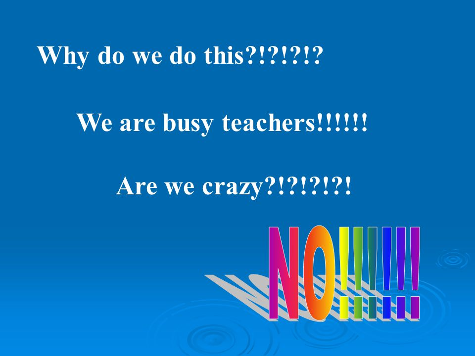 Why do we do this ! ! ! We are busy teachers!!!!!! Are we crazy ! ! ! !