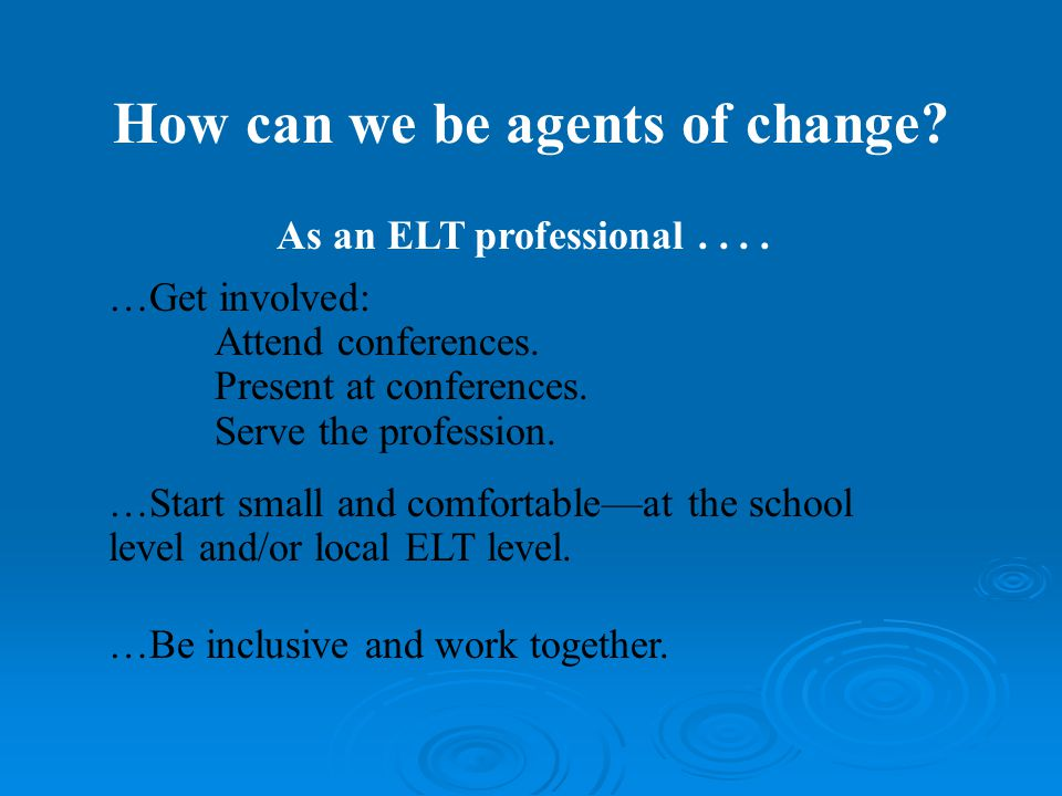 How can we be agents of change. …Get involved: Attend conferences.