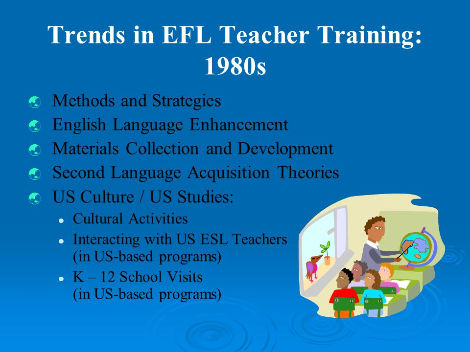 Trends in EFL Teacher Training: 1980s  Methods and Strategies  English Language Enhancement  Materials Collection and Development  Second Language Acquisition Theories  US Culture / US Studies: Cultural Activities Interacting with US ESL Teachers (in US-based programs) K – 12 School Visits (in US-based programs)