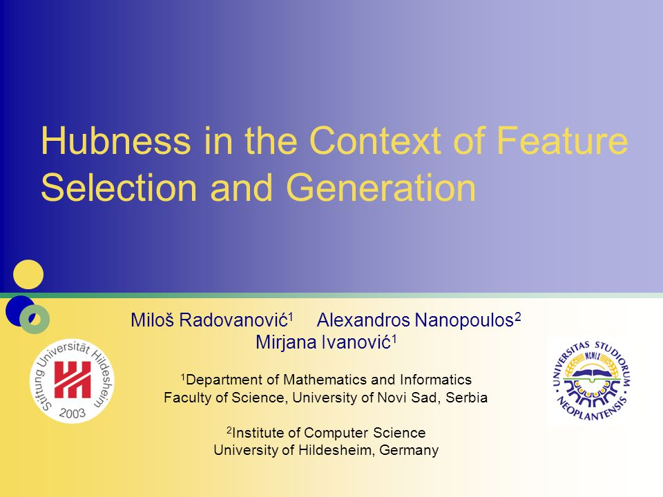 Hubness in the Context of Feature Selection and Generation Miloš Radovanović 1 Alexandros Nanopoulos 2 Mirjana Ivanović 1 1 Department of Mathematics and Informatics Faculty of Science, University of Novi Sad, Serbia 2 Institute of Computer Science University of Hildesheim, Germany