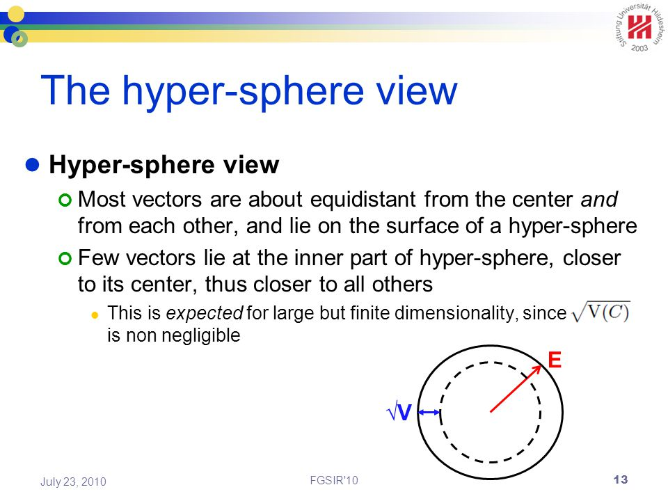 The hyper-sphere view Hyper-sphere view Most vectors are about equidistant from the center and from each other, and lie on the surface of a hyper-sphere Few vectors lie at the inner part of hyper-sphere, closer to its center, thus closer to all others This is expected for large but finite dimensionality, since is non negligible FGSIR 10 July 23, 2010 E √V 13
