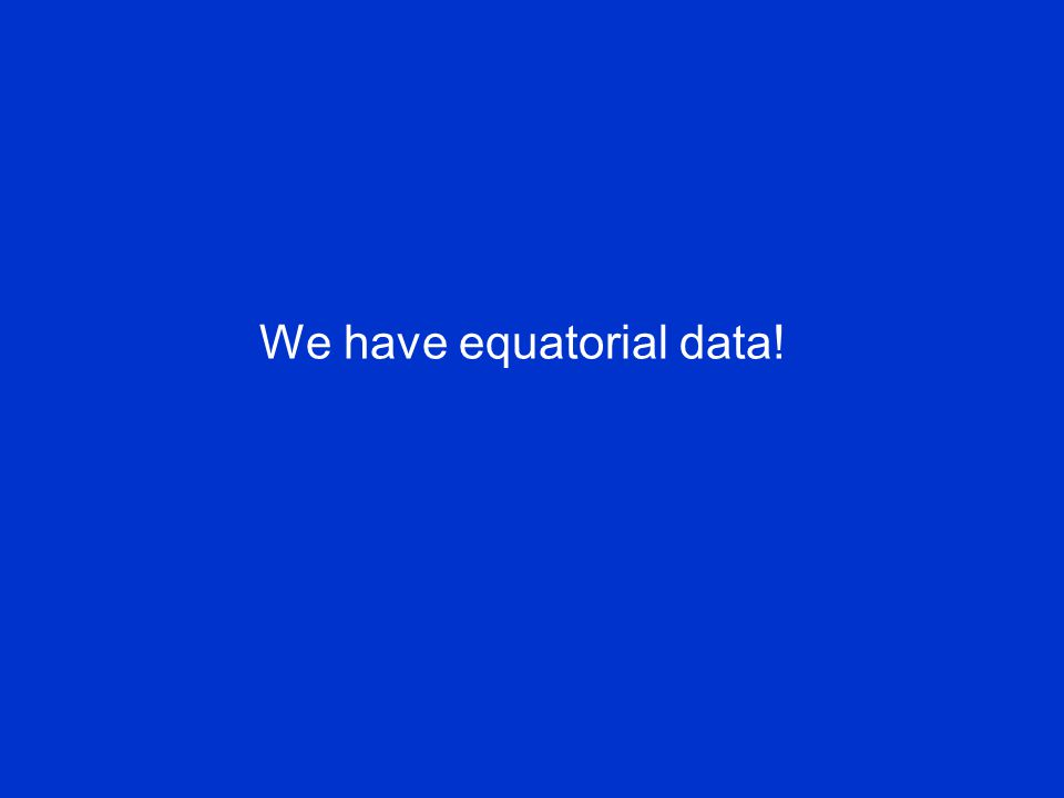 We have equatorial data!