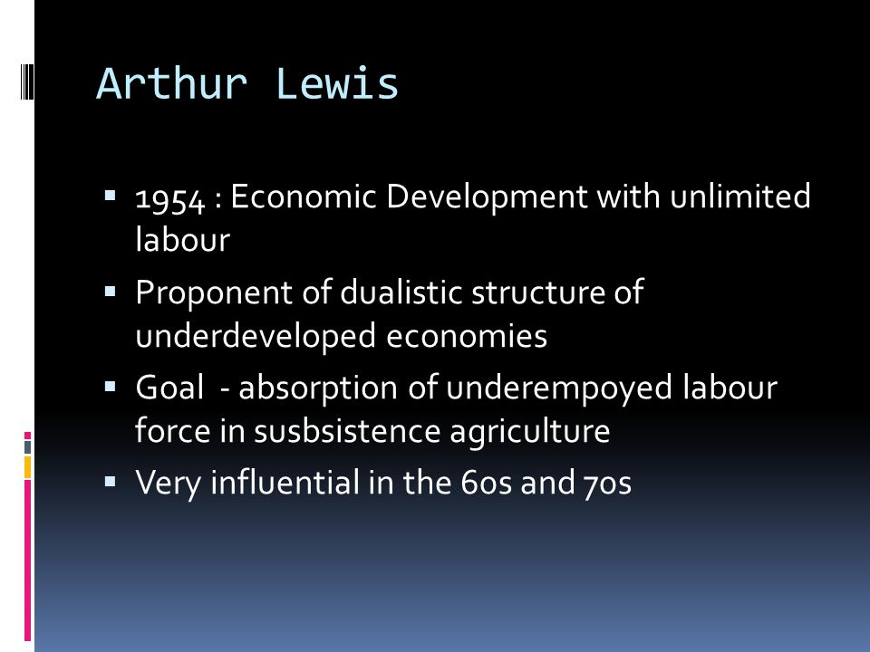 Arthur Lewis  1954 : Economic Development with unlimited labour  Proponent of dualistic structure of underdeveloped economies  Goal - absorption of underempoyed labour force in susbsistence agriculture  Very influential in the 60s and 70s
