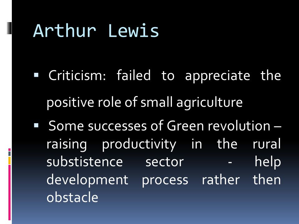 Arthur Lewis  Criticism: failed to appreciate the positive role of small agriculture  Some successes of Green revolution – raising productivity in the rural substistence sector - help development process rather then obstacle