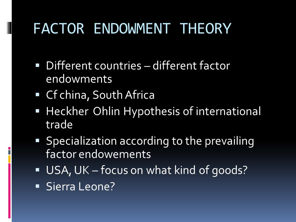 FACTOR ENDOWMENT THEORY  Different countries – different factor endowments  Cf china, South Africa  Heckher Ohlin Hypothesis of international trade  Specialization according to the prevailing factor endowements  USA, UK – focus on what kind of goods.