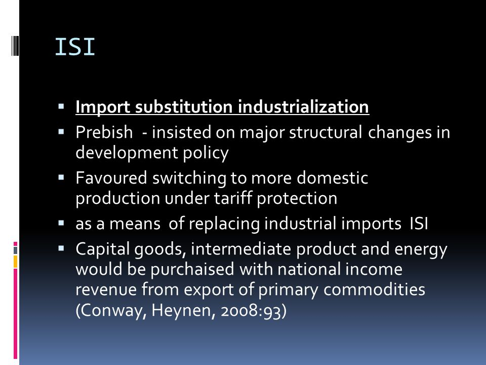 ISI  Import substitution industrialization  Prebish - insisted on major structural changes in development policy  Favoured switching to more domestic production under tariff protection  as a means of replacing industrial imports ISI  Capital goods, intermediate product and energy would be purchaised with national income revenue from export of primary commodities (Conway, Heynen, 2008:93)