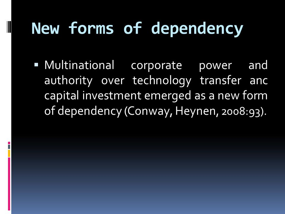 New forms of dependency  Multinational corporate power and authority over technology transfer anc capital investment emerged as a new form of dependency (Conway, Heynen, 2008:93).